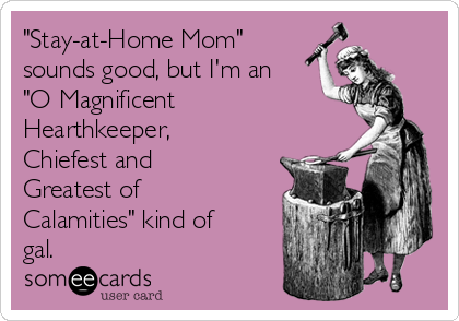 """Stay-at-Home Mom"" sounds good, but I'm an ""O Magnificent Hearthkeeper, Chiefest and Greatest of Calamities"" kind of gal."