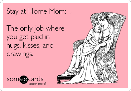 Stay at Home Mom:  The only job where you get paid in hugs, kisses, and drawings.