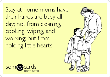 Stay at home moms have their hands are busy all day; not from cleaning, cooking, wiping, and working; but from holding little hearts