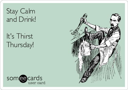 Stay Calm  and Drink!   It's Thirst Thursday!