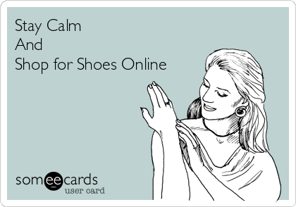 Stay Calm And Shop for Shoes Online