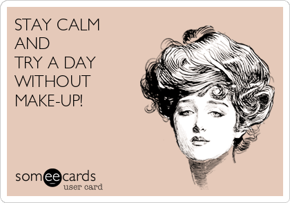 STAY CALM  AND  TRY A DAY WITHOUT MAKE-UP!