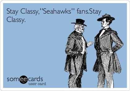 Stay Classy,''Seahawks'' fans.Stay Classy.