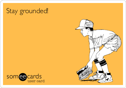 Stay grounded!