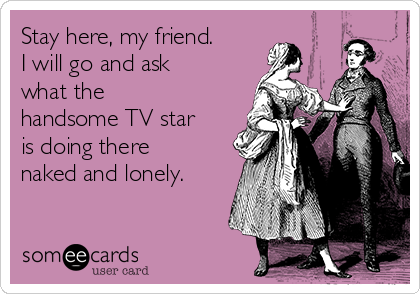 Stay here, my friend. I will go and ask what the  handsome TV star is doing there naked and lonely.