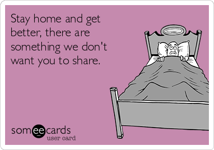 Stay home and get better, there are something we don't want you to share.
