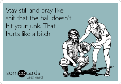 Stay still and pray like shit that the ball doesn't hit your junk. That hurts like a bitch.