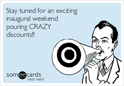 Stay tuned for an exciting inaugural weekend pouring CRAZY discounts!!