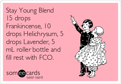 Stay Young Blend 15 drops Frankincense, 10 drops Helichrysum, 5 drops Lavender, 5 mL roller bottle and fill rest with FCO.