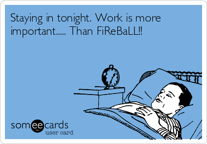 Staying in tonight. Work is more important..... Than FiReBaLL!!