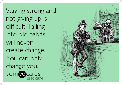 Staying strong and not giving up is difficult. Falling into old habits will never create change. You can only change you.