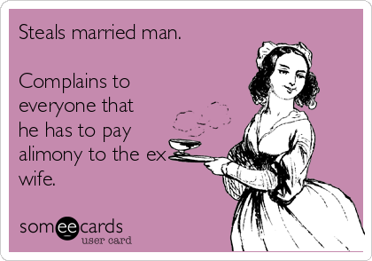 Steals married man.  Complains to everyone that he has to pay alimony to the ex wife.