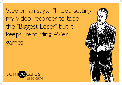"Steeler fan says:  ""I keep setting my video recorder to tape the ""Biggest Loser"" but it keeps  recording 49'er games."