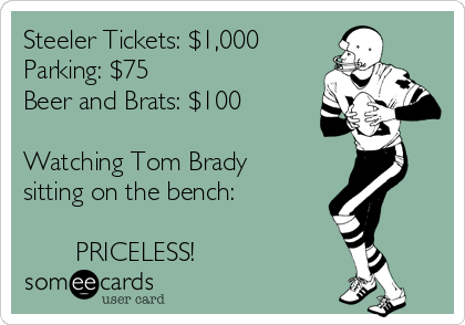 Steeler Tickets: $1,000 Parking: $75 Beer and Brats: $100  Watching Tom Brady sitting on the bench:         PRICELESS!