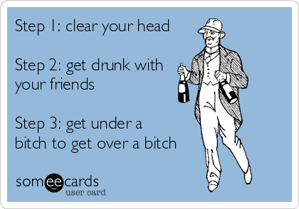 Step 1: clear your head  Step 2: get drunk with your friends  Step 3: get under a bitch to get over a bitch
