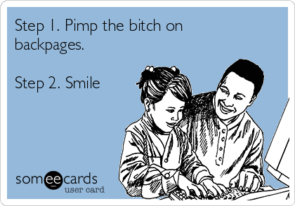 Step 1. Pimp the bitch on backpages.  Step 2. Smile
