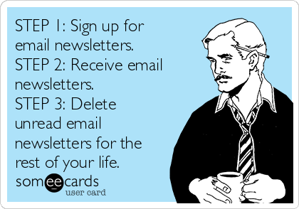 STEP 1: Sign up for email newsletters. STEP 2: Receive email  newsletters. STEP 3: Delete unread email newsletters for the rest of your life.