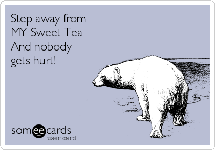 Step away from  MY Sweet Tea And nobody gets hurt!