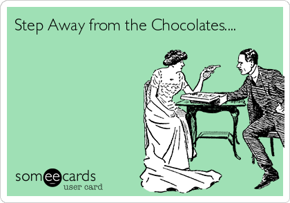 Step Away from the Chocolates....