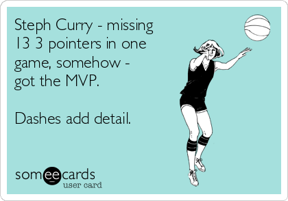Steph Curry - missing 13 3 pointers in one game, somehow - got the MVP.  Dashes add detail.