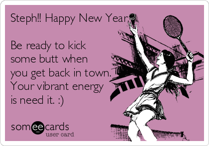 Steph!! Happy New Year.  Be ready to kick some butt when you get back in town. Your vibrant energy is need it. :)