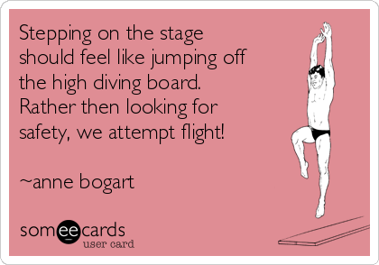 Stepping on the stage should feel like jumping off the high diving board. Rather then looking for safety, we attempt flight!  ~anne bogart