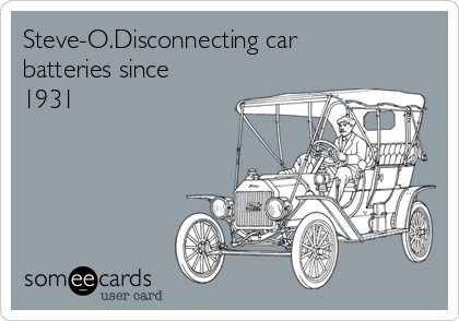 Steve-O.Disconnecting car batteries since 1931