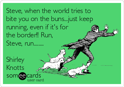 Steve, when the world tries to bite you on the buns...just keep running, even if it's for the border!! Run, Steve, run........  Shirley Knotts
