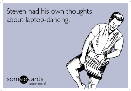 Steven had his own thoughts about laptop-dancing.