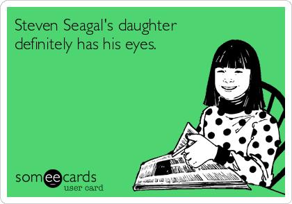 Steven Seagal's daughter definitely has his eyes.
