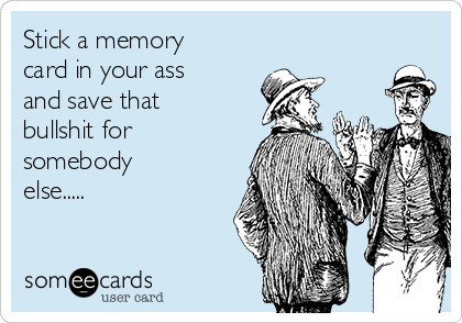 Stick a memory card in your ass and save that bullshit for somebody else.....