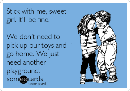 Stick with me, sweet girl. It'll be fine.  We don't need to pick up our toys and go home. We just need another playground.