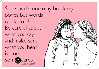 Sticks and stone may break my bones but words can kill me! Be careful about what you say and make sure what you hear is true.