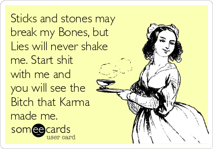 Sticks and stones may break my Bones, but Lies will never shake me. Start shit with me and you will see the Bitch that Karma made me.