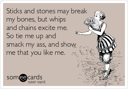 Sticks and stones may break my bones, but whips and chains excite me.  So tie me up and  smack my ass, and show me that you like me.