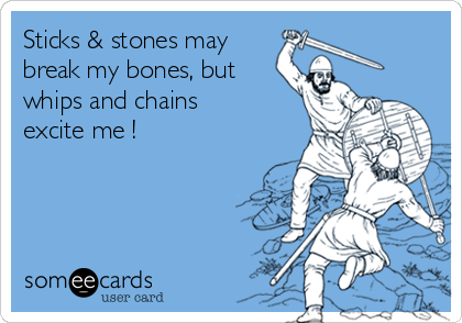 Sticks & stones may  break my bones, but whips and chains excite me !