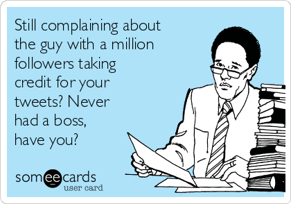 Still complaining about the guy with a million followers taking credit for your tweets? Never  had a boss, have you?