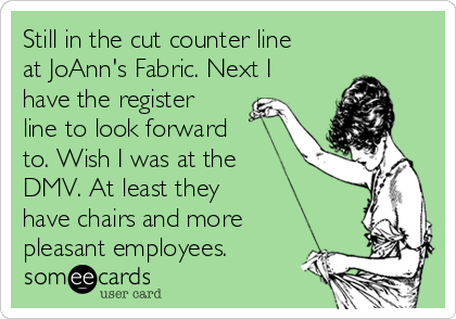 Still in the cut counter line at JoAnn's Fabric. Next I have the register line to look forward to. Wish I was at the DMV. At least they have chairs and more pleasant employees.