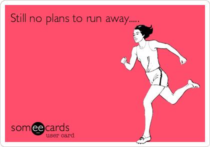 Still no plans to run away.....
