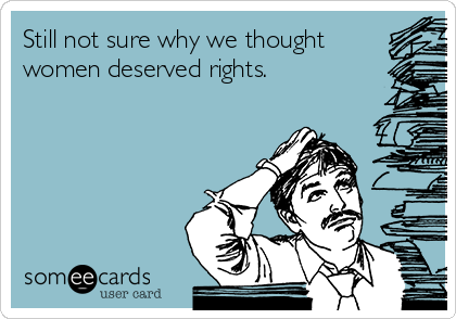 Still not sure why we thought women deserved rights.