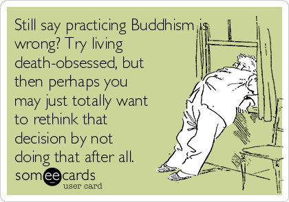 Still say practicing Buddhism is wrong? Try living death-obsessed, but then perhaps you may just totally want to rethink that decision by not doing that after all.