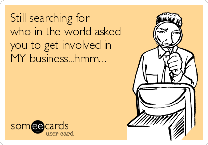 Still searching for who in the world asked you to get involved in MY business...hmm....