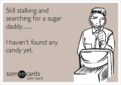 Still stalking and searching for a sugar daddy........  I haven't found any candy yet.