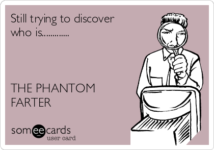 Still trying to discover who is.............    THE PHANTOM FARTER