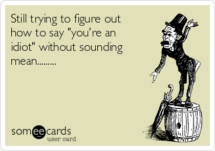 """Still trying to figure out how to say """"you're an idiot"""" without sounding mean........."""