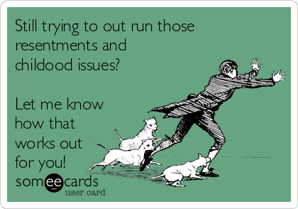 Still trying to out run those  resentments and childood issues?  Let me know how that works out for you!