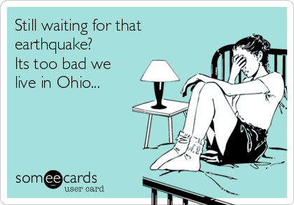Still waiting for that earthquake? Its too bad we live in Ohio...
