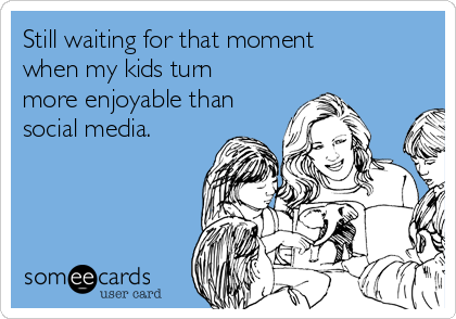 Still waiting for that moment when my kids turn more enjoyable than social media.