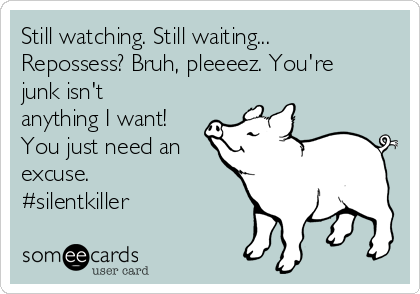 Still watching. Still waiting... Repossess? Bruh, pleeeez. You're junk isn't anything I want! You just need an excuse. #silentkiller