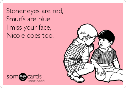 Stoner eyes are red,  Smurfs are blue,  I miss your face, Nicole does too.